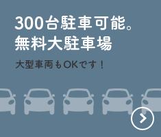 300台駐車可能。無料大駐車場大型車両もOKです!